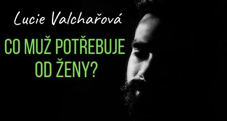 Lucie Valchařová: Co muž potřebuje od ženy?