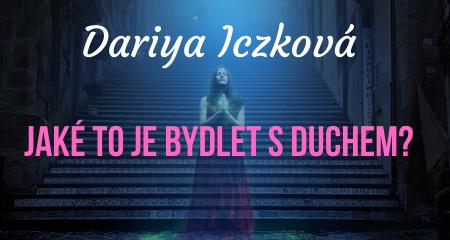 Dariya Iczková: Jaké to je bydlet s duchem?
