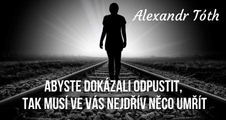 Alexandr Tóth: Abyste dokázali odpustit, tak musí ve vás nejdřív něco umřít